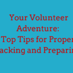 Your Volunteer Adventure: Top Tips for Proper Packing and Preparing