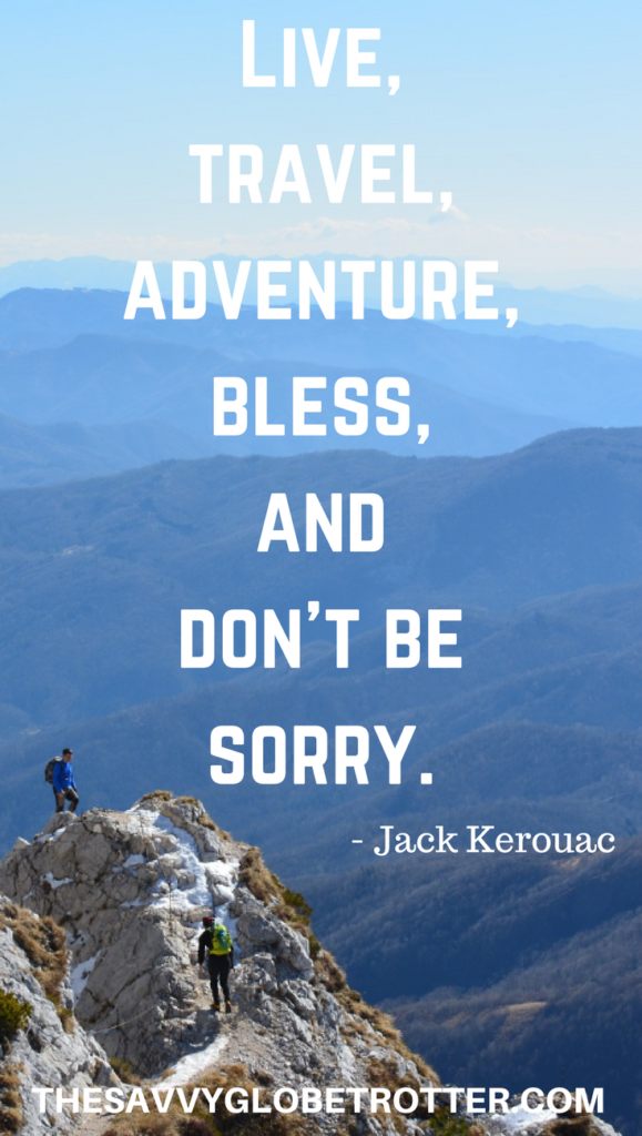 One of the Most Inspirational Adventure Quotes about Travel: Live, travel, adventure, bless, and don't be sorry. – Jack Kerouac